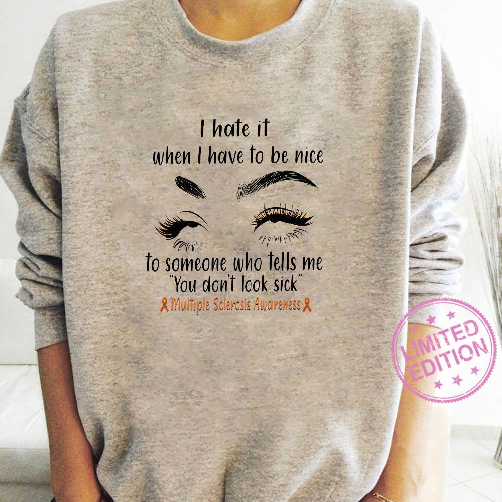 I hate it when i have to be nice to someone who tells me you don't look sick shirt long sleeved