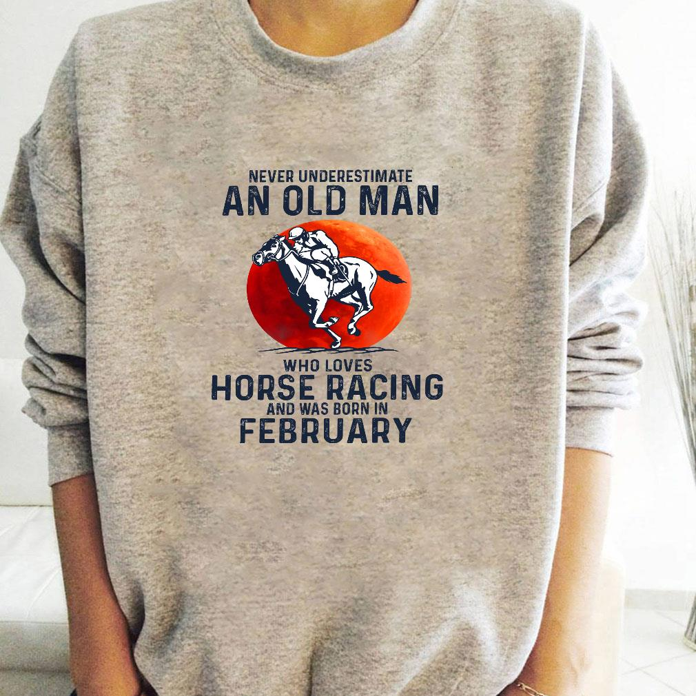 Never underestimate an old man who loves horse racing and was born in february shirt long sleeved
