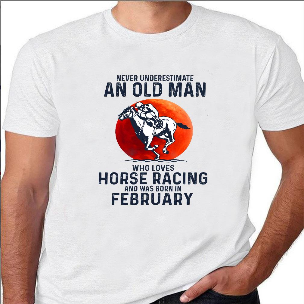 Never underestimate an old man who loves horse racing and was born in february shirt unisex
