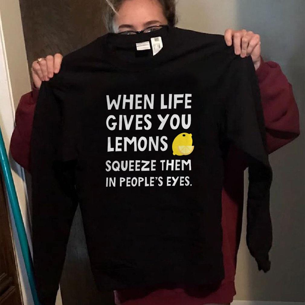 When life gives you lemons squeeze them in people's eyes shirt long sleeved