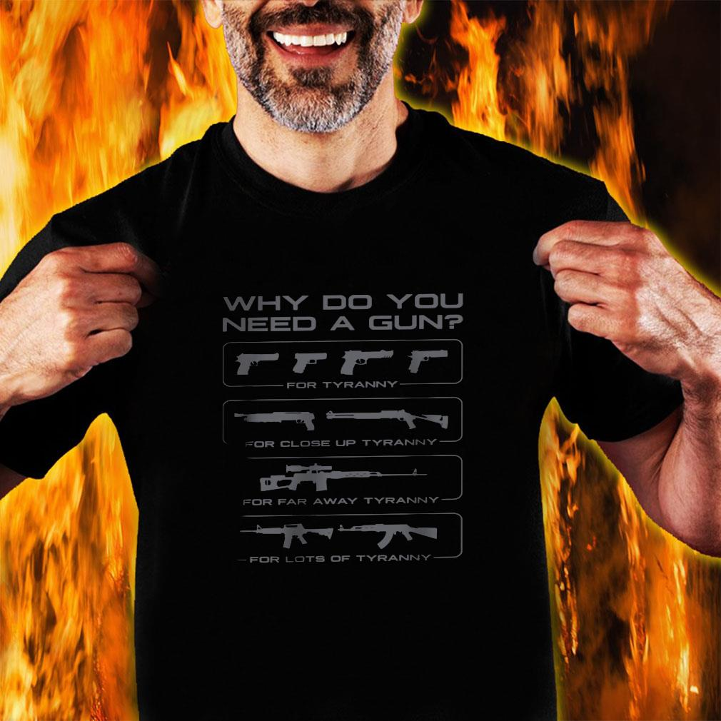 Why do you need a gun for turanny for close up turanny for far away turanny for lots of tyranny shirt unisex