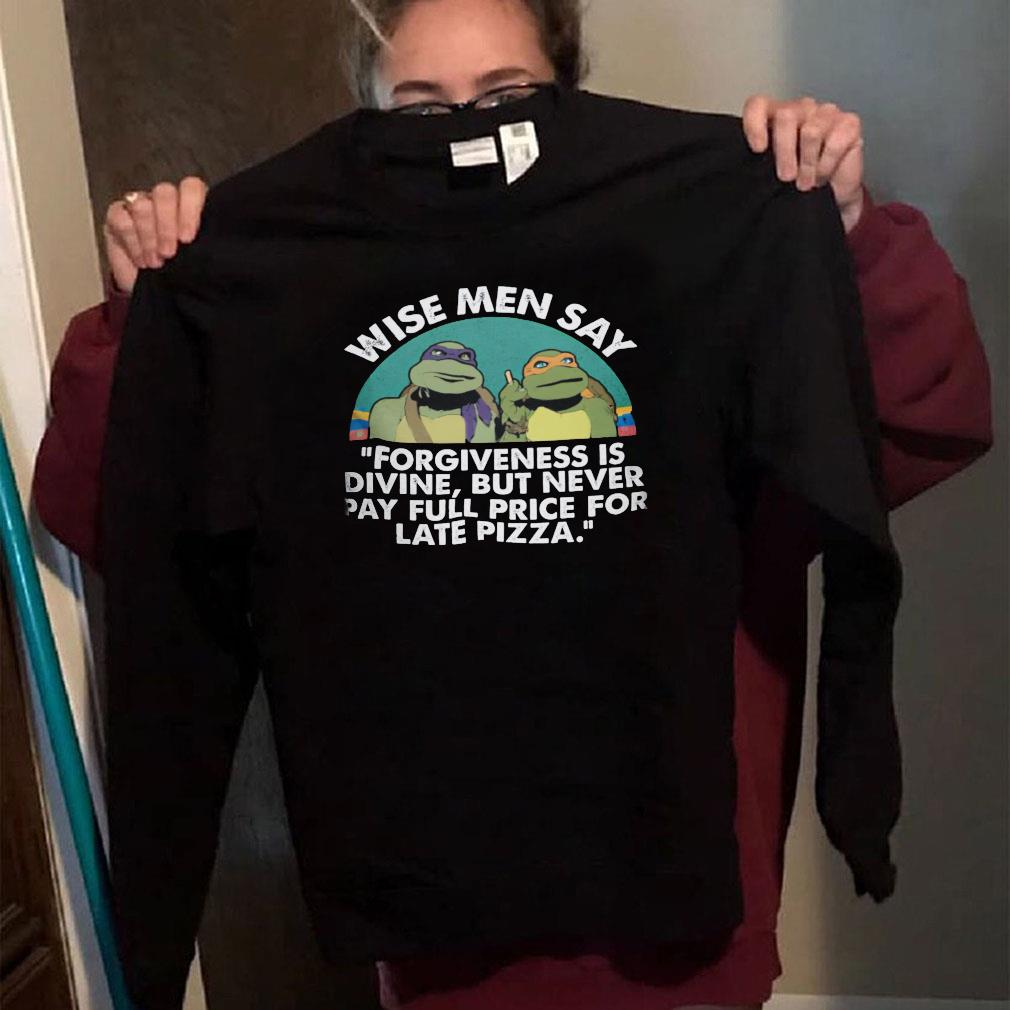 Wise men say forgiveness is divine but never pay full price for late pizza shirt long sleeved