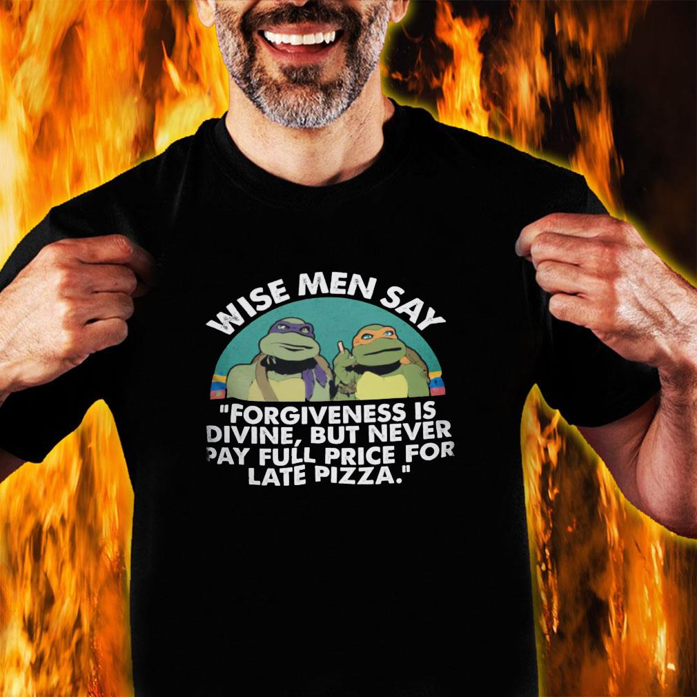 Wise men say forgiveness is divine but never pay full price for late pizza shirt unisex