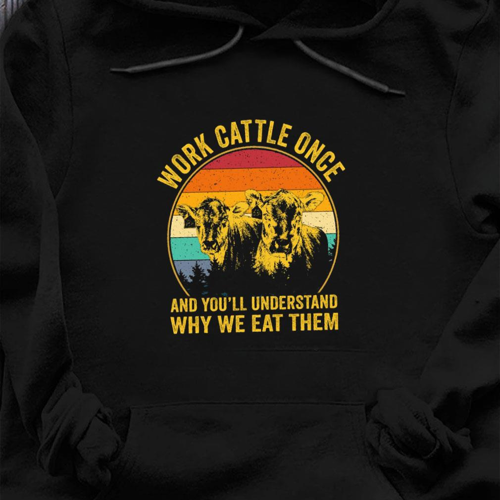 Work cattle once and you'll understand why we eat them shirt hoodie