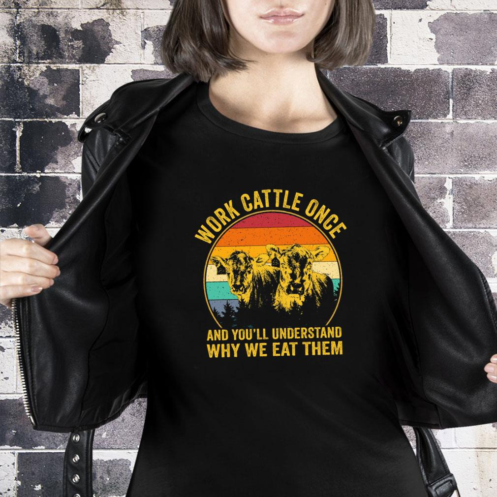 Work cattle once and you'll understand why we eat them shirt ladies tee