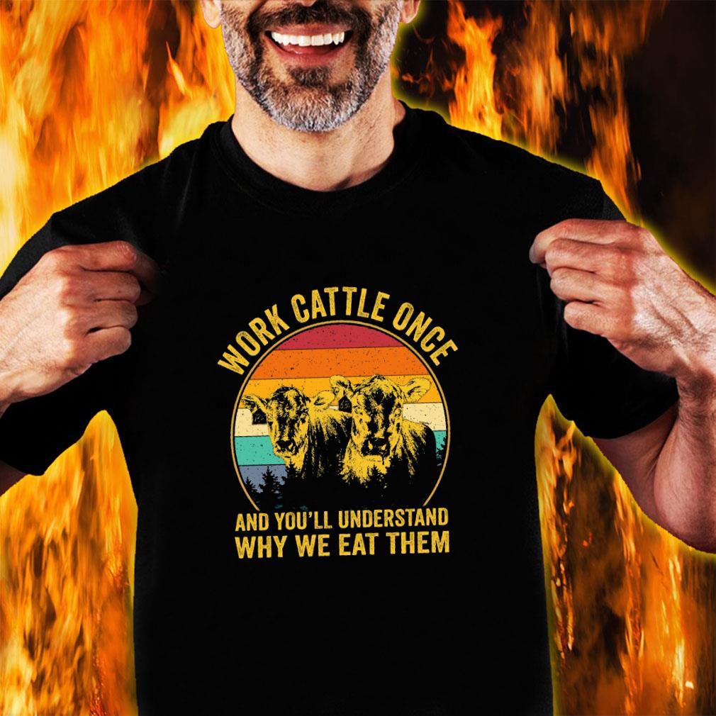 Work cattle once and you'll understand why we eat them shirt unisex