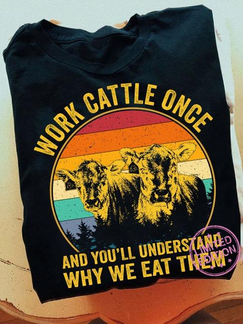 Work cattle once and you'll understand why we eat them shirt