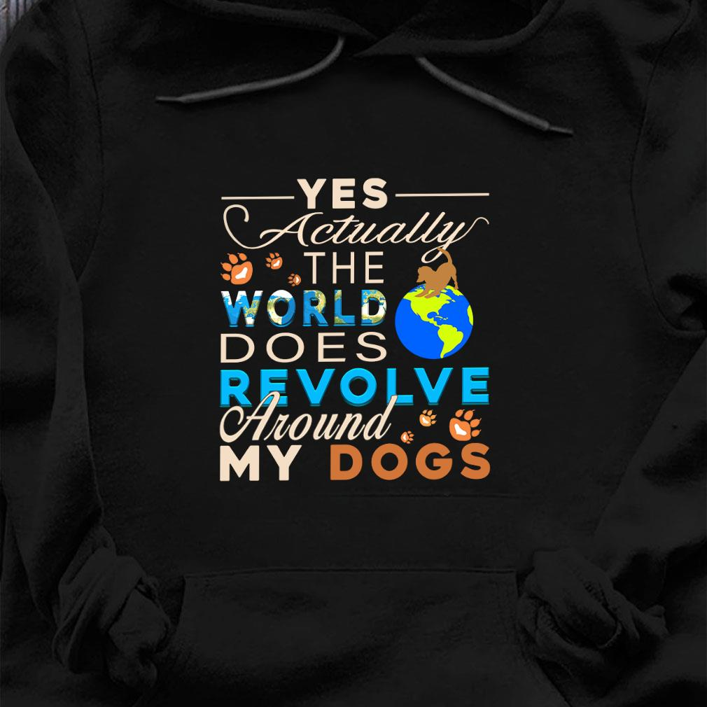 Yes actually the world does revolve around my dogs sjiry hoodie