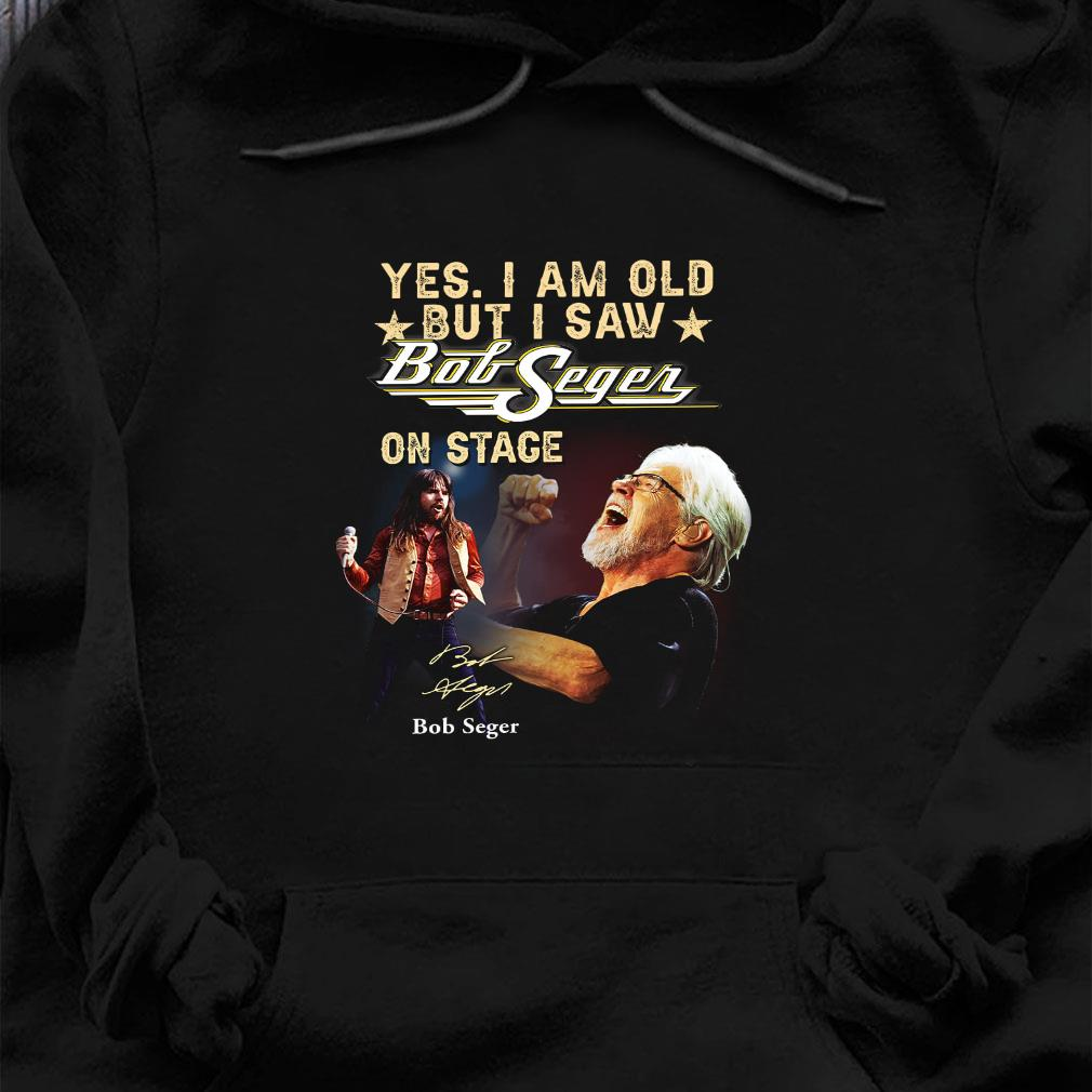 Yes i am old but i saw bob seger on stage shirt hoodie