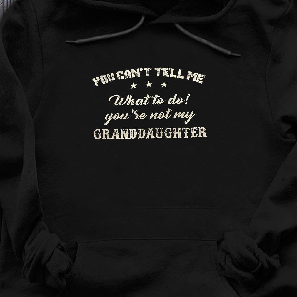 You can't tell me what to do you're not my granddaughter shirt hoodie