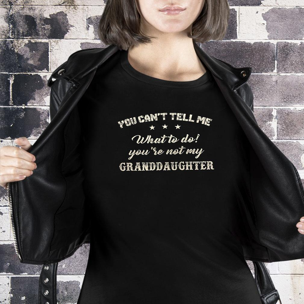 You can't tell me what to do you're not my granddaughter shirt ladies tee