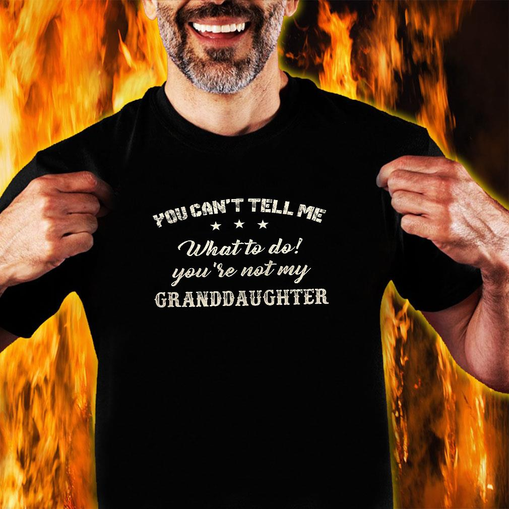 You can't tell me what to do you're not my granddaughter shirt unisex