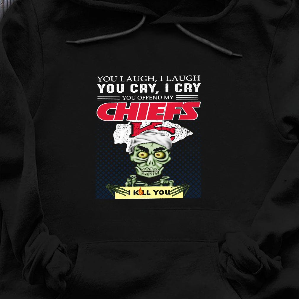 You laugh i laugh you cry i cry you offend my chiefs i kill you shirt hoodie