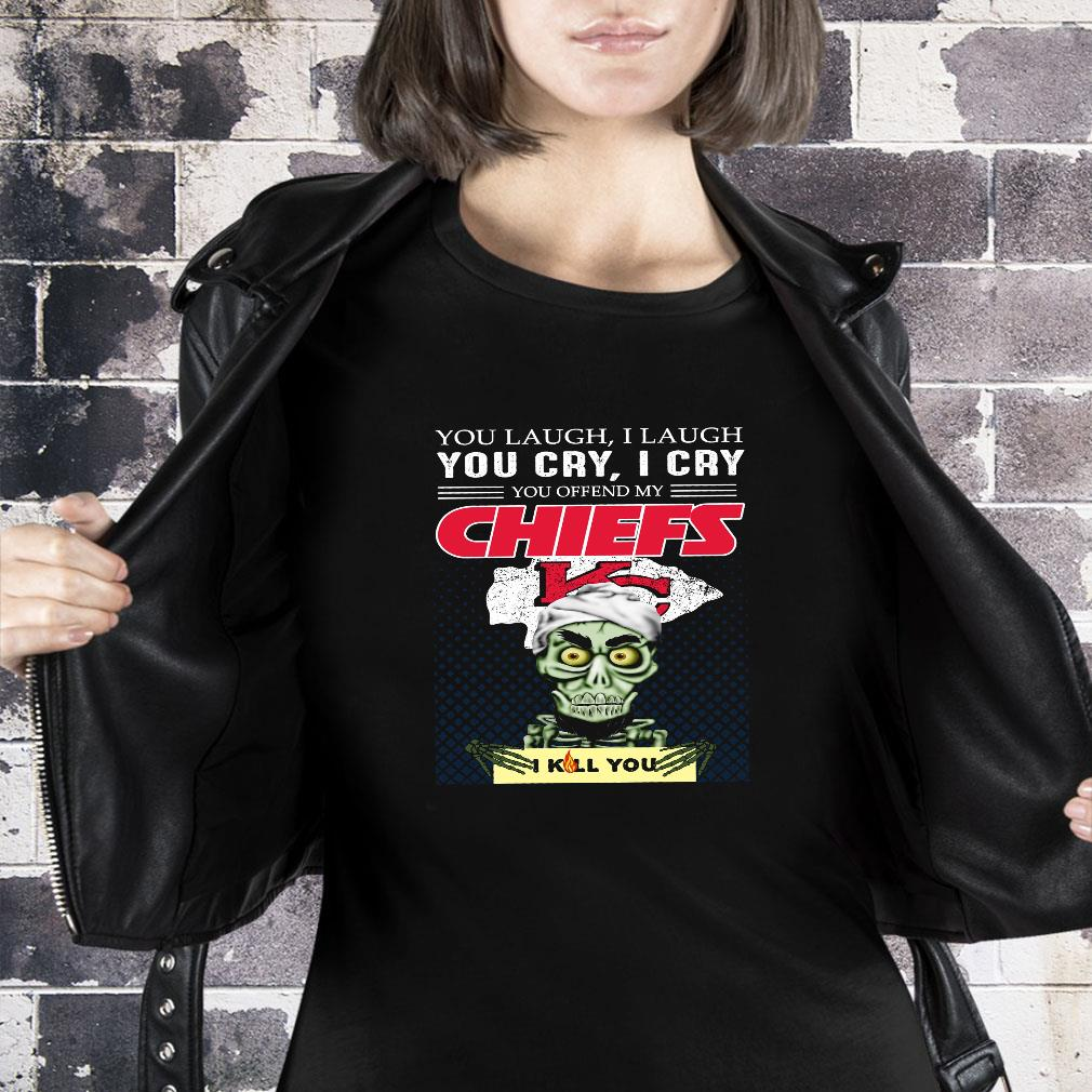 You laugh i laugh you cry i cry you offend my chiefs i kill you shirt ladies tee