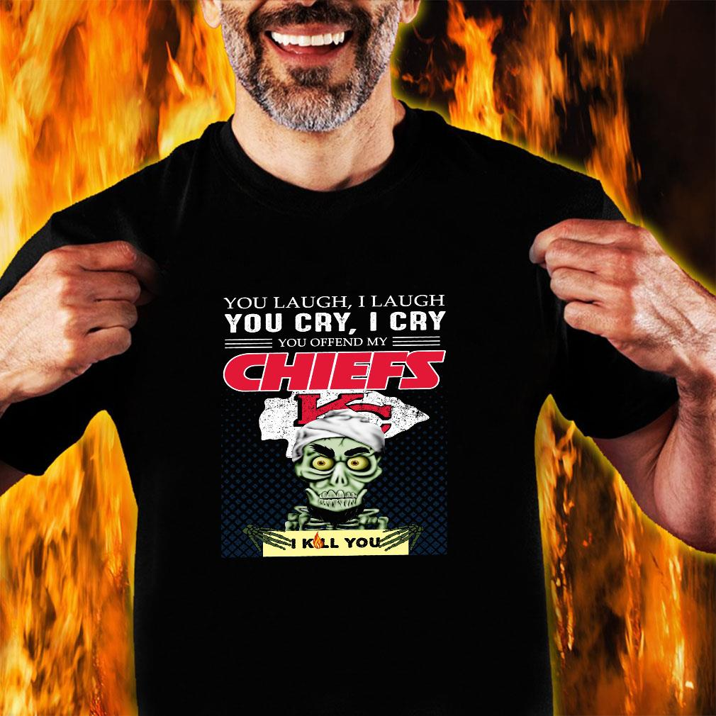 You laugh i laugh you cry i cry you offend my chiefs i kill you shirt unisex