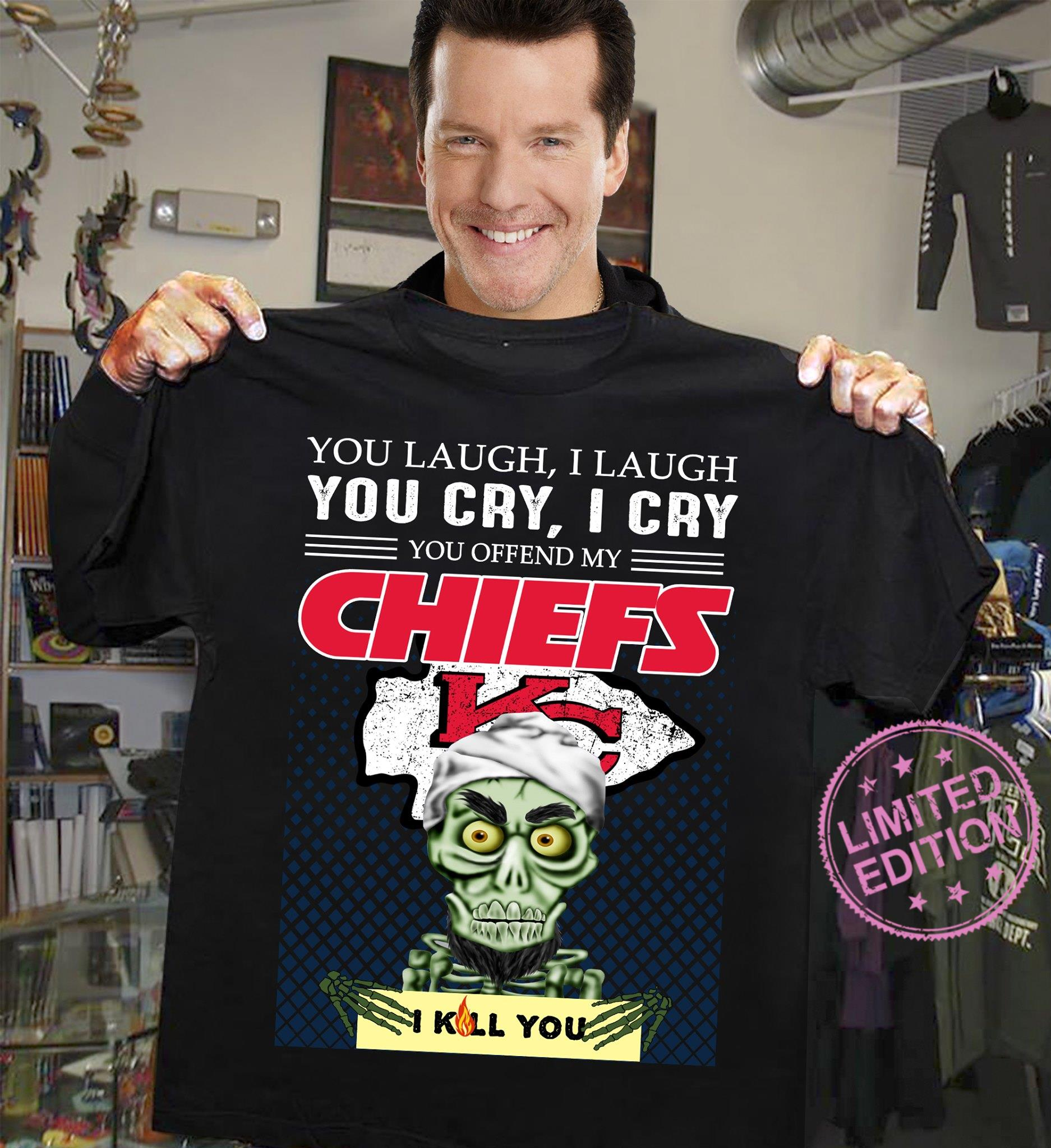 You laugh i laugh you cry i cry you offend my chiefs i kill you shirt