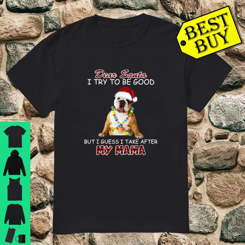 Dear santa I try to be good Bulldog take after my mama shirt