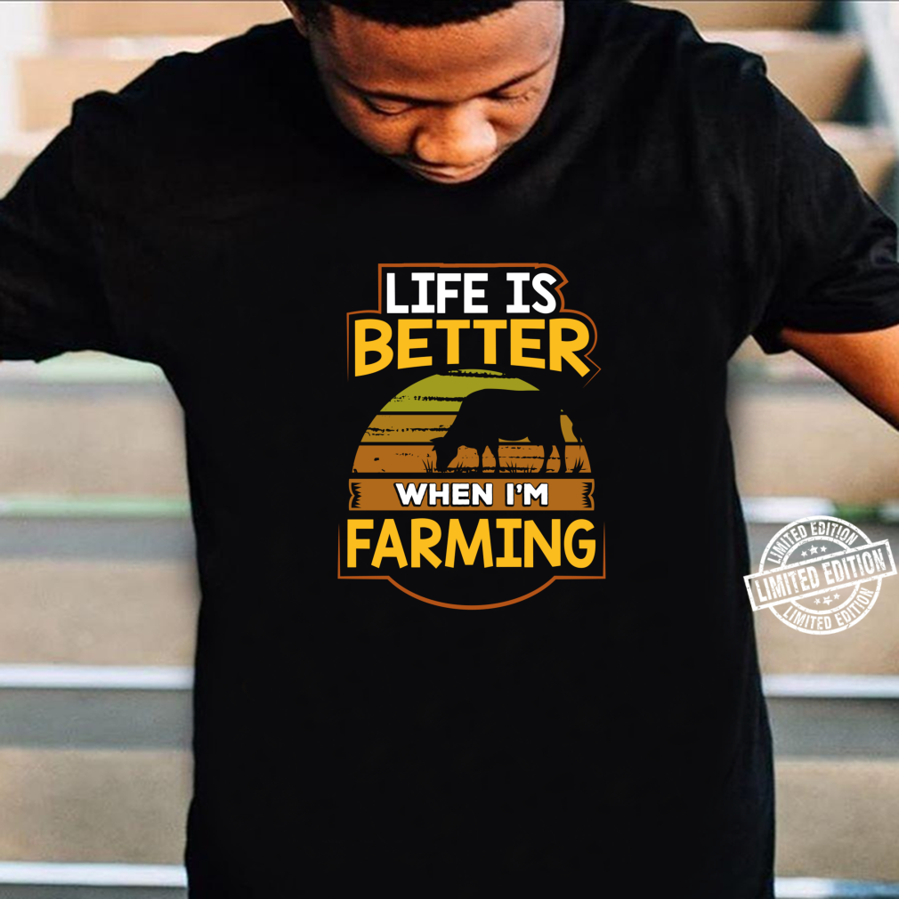 Funny Life is Better When I'm Farming Shirt