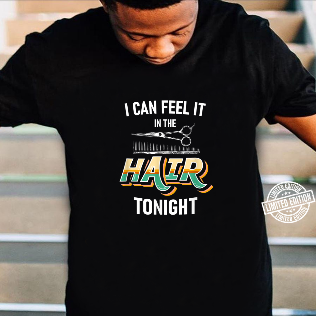 I can feel it in the hair tonight hair stylist barber Shirt